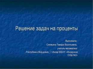 Решение задач на проценты Выполнила: Синякина Тамара Васильевна, учитель мате
