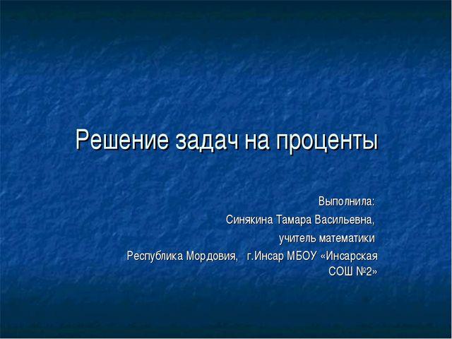 Решение задач на проценты Выполнила: Синякина Тамара Васильевна, учитель мате...