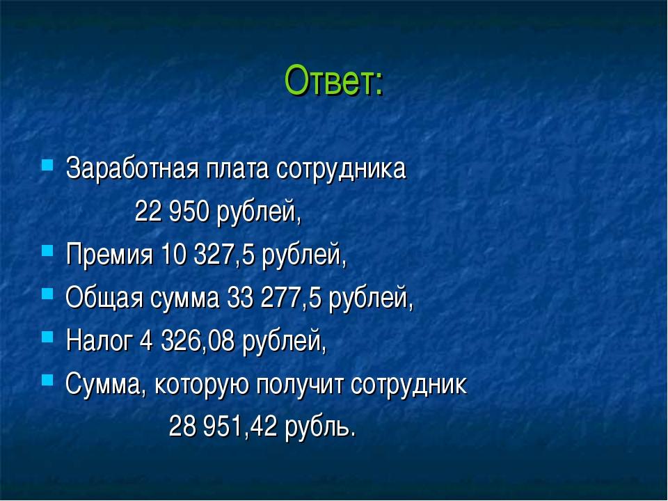 Ответ: Заработная плата сотрудника 22 950 рублей, Премия 10 327,5 рублей, Общ...