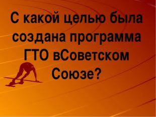 С какой целью была создана программа ГТО вСоветском Союзе?