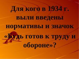 Для кого в 1934 г. выли введены нормативы и значок «Будь готов к труду и обор