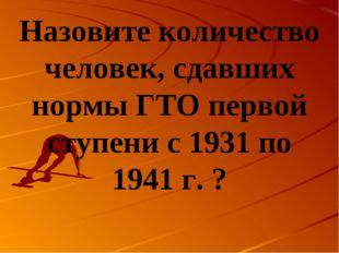 Назовите количество человек, сдавших нормы ГТО первой ступени с 1931 по 1941