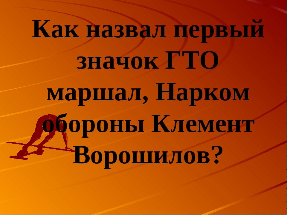 Как назвал первый значок ГТО маршал, Нарком обороны Клемент Ворошилов?