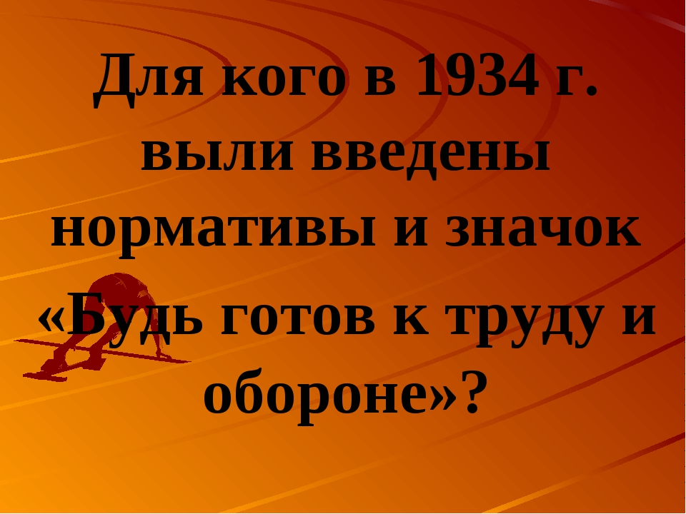 Для кого в 1934 г. выли введены нормативы и значок «Будь готов к труду и обор...