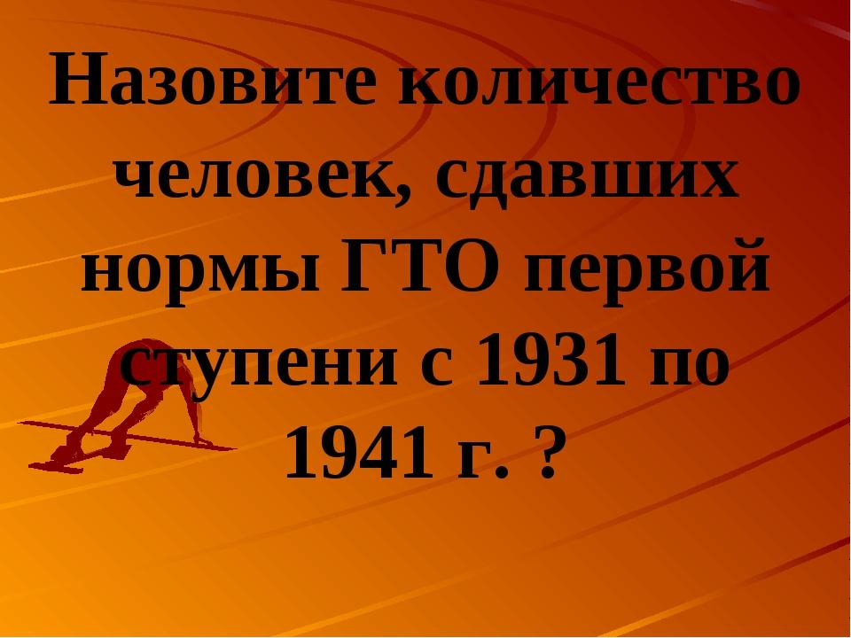 Назовите количество человек, сдавших нормы ГТО первой ступени с 1931 по 1941...