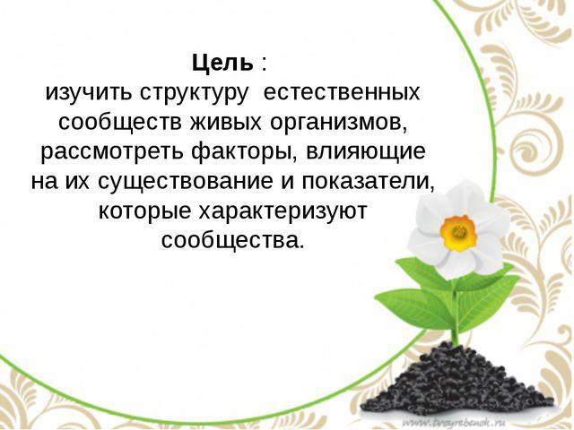 Цель : изучить структуру естественных сообществ живых организмов, рассмотреть...