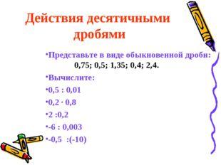 Действия десятичными дробями Представьте в виде обыкновенной дроби: 0,75; 0,5