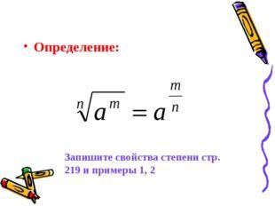 Определение: Запишите свойства степени стр. 219 и примеры 1, 2