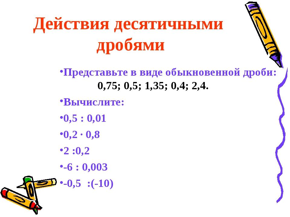 Действия десятичными дробями Представьте в виде обыкновенной дроби: 0,75; 0,5...