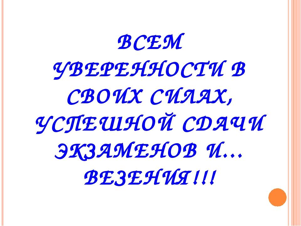 ВСЕМ УВЕРЕННОСТИ В СВОИХ СИЛАХ, УСПЕШНОЙ СДАЧИ ЭКЗАМЕНОВ И… ВЕЗЕНИЯ!!!