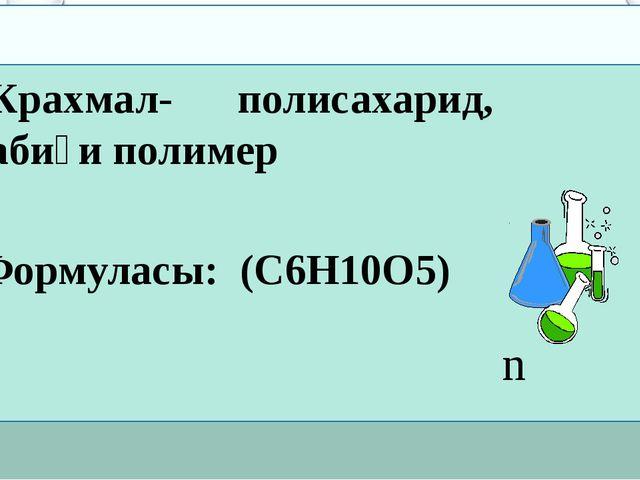 Крахмал- полисахарид, табиғи полимер Формуласы: (C6H10O5) n