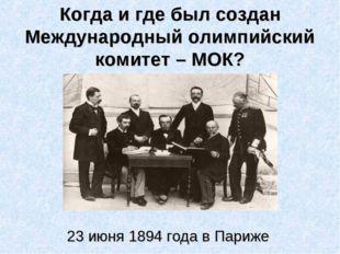 Когда и где был создан Международный олимпийский комитет – МОК? 23 июня 1894