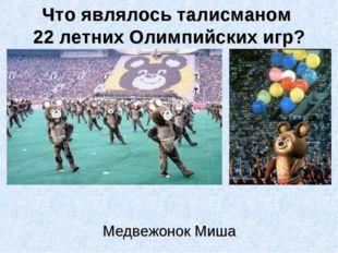 Что являлось талисманом 22 летних Олимпийских игр? Медвежонок Миша