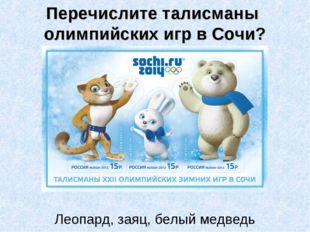 Перечислите талисманы олимпийских игр в Сочи? Леопард, заяц, белый медведь