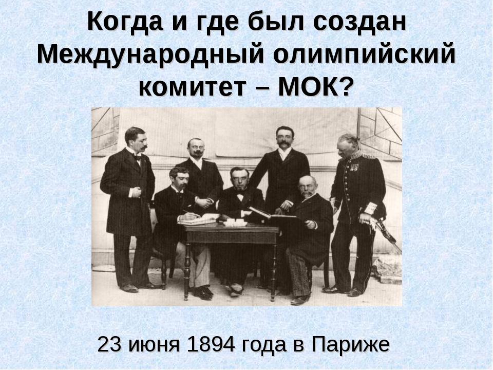 Когда и где был создан Международный олимпийский комитет – МОК? 23 июня 1894...