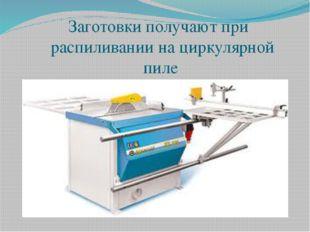 Заготовки получают при распиливании на циркулярной пиле