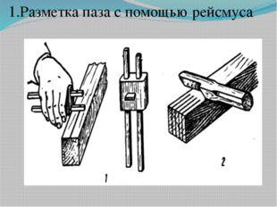 1.Разметка паза с помощью рейсмуса.