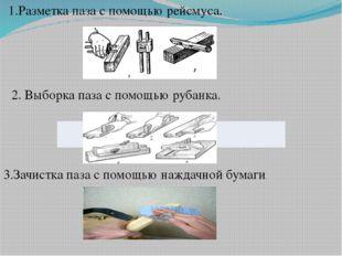 1.Разметка паза с помощью рейсмуса. 3.Зачистка паза с помощью наждачной бумаг