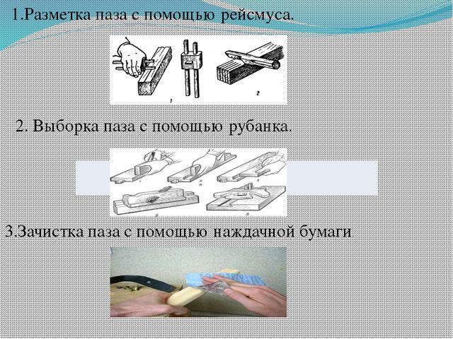 1.Разметка паза с помощью рейсмуса. 3.Зачистка паза с помощью наждачной бумаг...