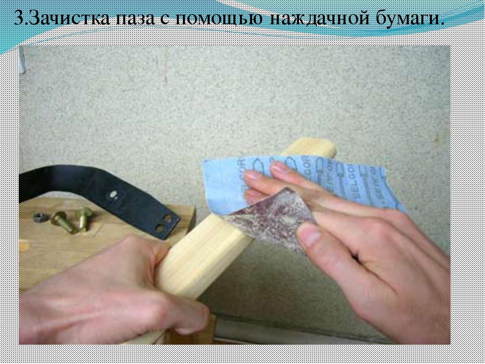 3.Зачистка паза с помощью наждачной бумаги.