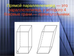 Прямой параллелепипед — это параллелепипед, у которого 4 боковые грани — прям