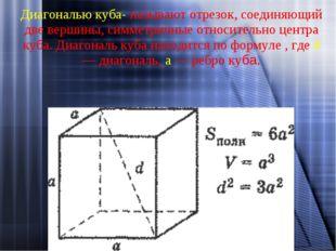 Диагональю куба- называют отрезок, соединяющий две вершины, симметричные отно