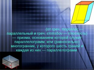 Параллелепи́пед - (от греч. παράλλος — параллельный и греч. επιπεδον — плоско