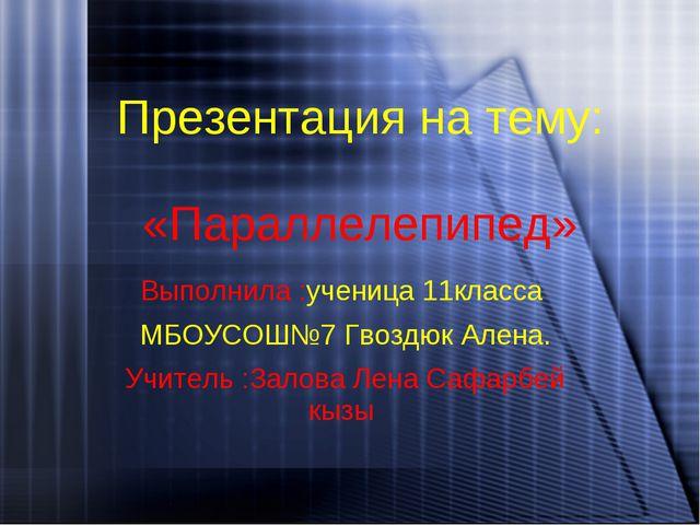 Презентация на тему: «Параллелепипед» Выполнила :ученица 11класса МБОУСОШ№7 Г...