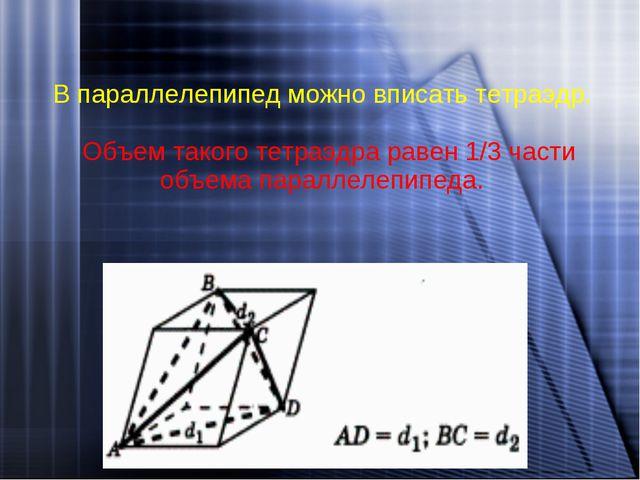 В параллелепипед можно вписать тетраэдр. Объем такого тетраэдра равен 1/3 час...