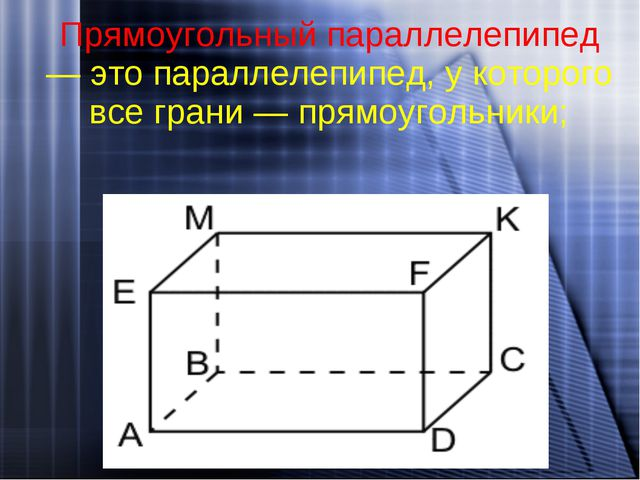 Прямоугольный параллелепипед — это параллелепипед, у которого все грани — пря...