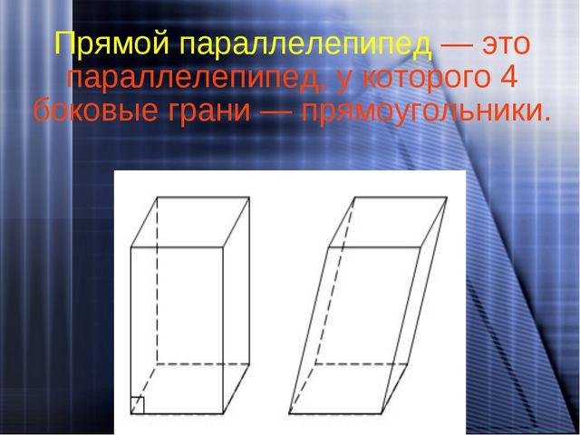 Прямой параллелепипед — это параллелепипед, у которого 4 боковые грани — прям...