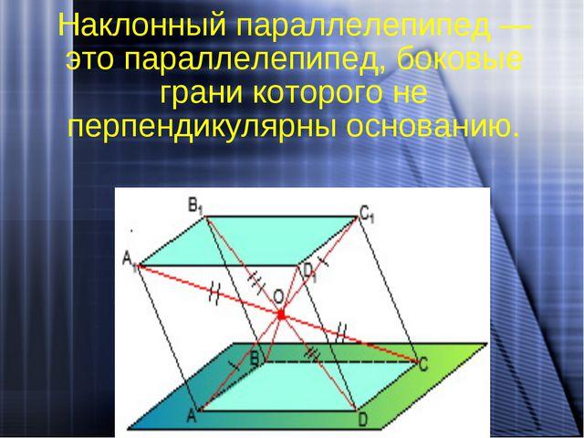 Наклонный параллелепипед — это параллелепипед, боковые грани которого не перп...