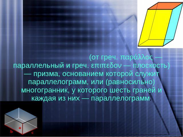 Параллелепи́пед - (от греч. παράλλος — параллельный и греч. επιπεδον — плоско...