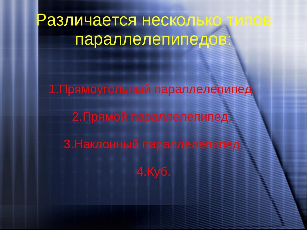 Различается несколько типов параллелепипедов: 1.Прямоугольный параллелепипед....
