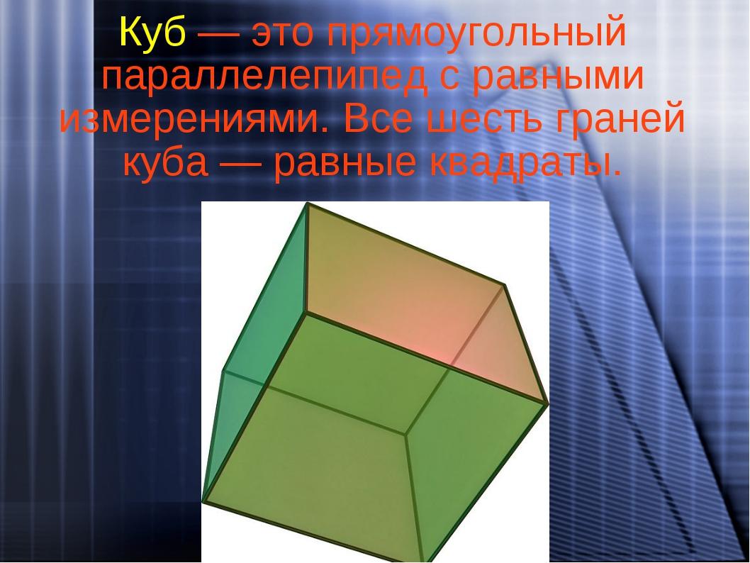 Куб — это прямоугольный параллелепипед с равными измерениями. Все шесть гране...