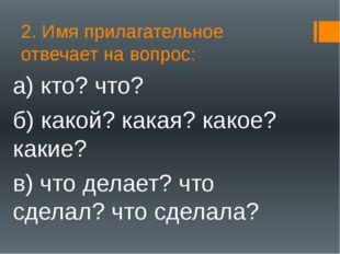 2. Имя прилагательное отвечает на вопрос: а) кто? что? б) какой? какая? какое