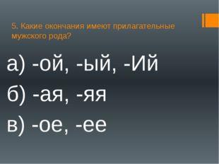 5. Какие окончания имеют прилагательные мужского рода? а) -ой, -ый, -Ий б) -