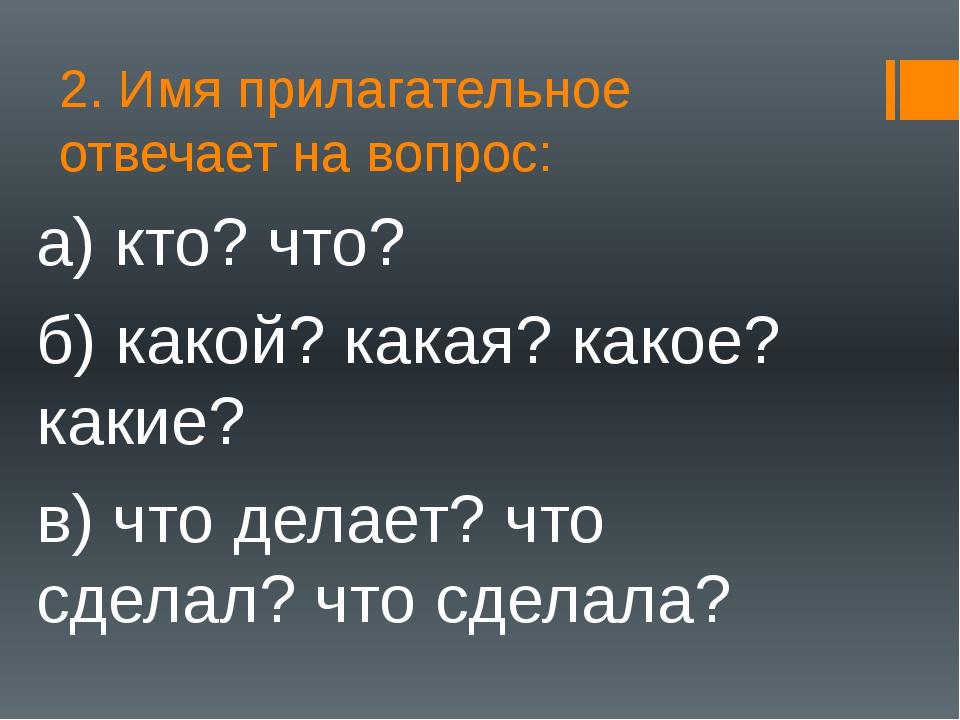 2. Имя прилагательное отвечает на вопрос: а) кто? что? б) какой? какая? какое...