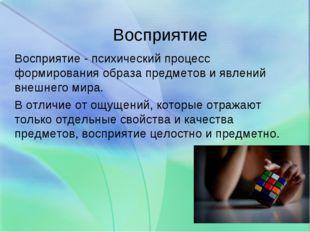 Восприятие Восприятие - психический процесс формирования образа предметов и