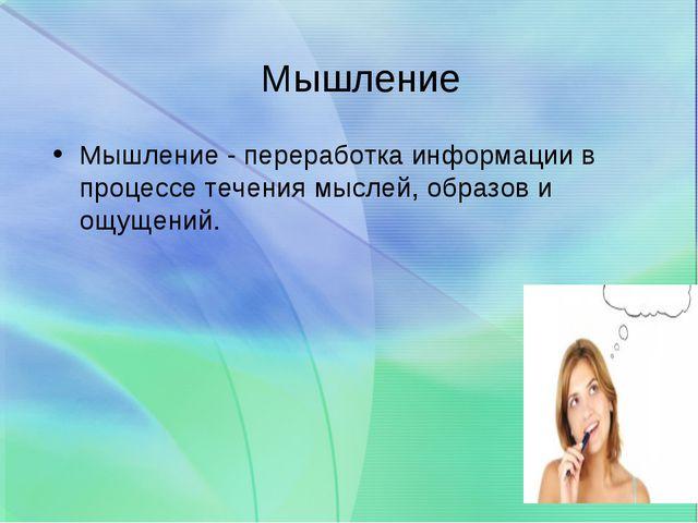 Мышление Мышление - переработка информации в процессе течения мыслей, образов...
