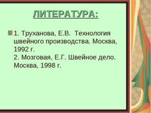 ЛИТЕРАТУРА: 1. Труханова, Е.В. Технология швейного производства. Москва, 1992