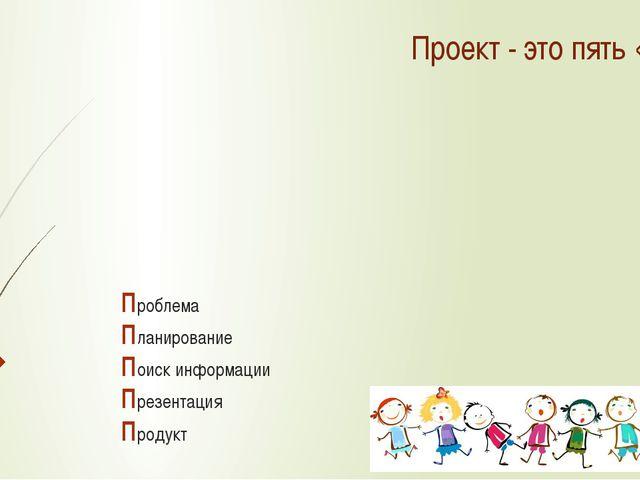 Проблема Планирование Поиск информации Презентация Продукт Проект - это пять...