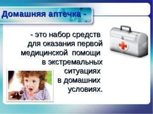 Домашняя аптечка - - это набор средств для оказания первой медицинской помощи