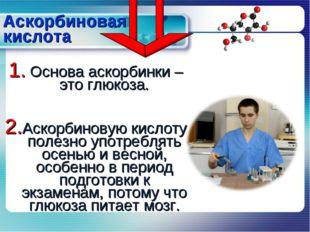 Аскорбиновая кислота Основа аскорбинки – это глюкоза. Аскорбиновую кислоту по