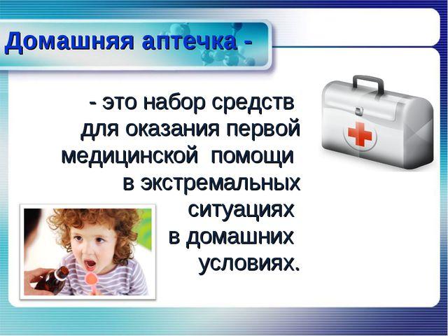 Домашняя аптечка - - это набор средств для оказания первой медицинской помощи...
