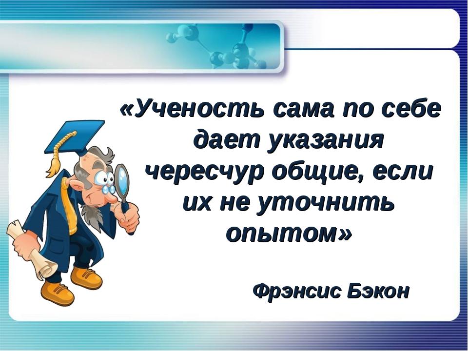 «Ученость сама по себе дает указания чересчур общие, если их не уточнить опыт...
