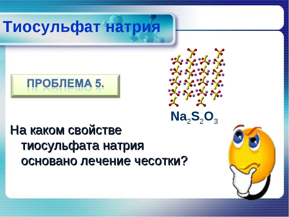 На каком свойстве тиосульфата натрия основано лечение чесотки? Na2S2O3 Тиосу...