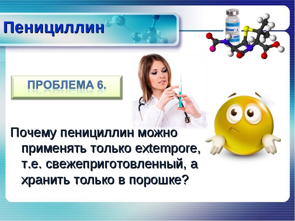Почему пенициллин можно применять только extempore, т.е. свежеприготовленный,...