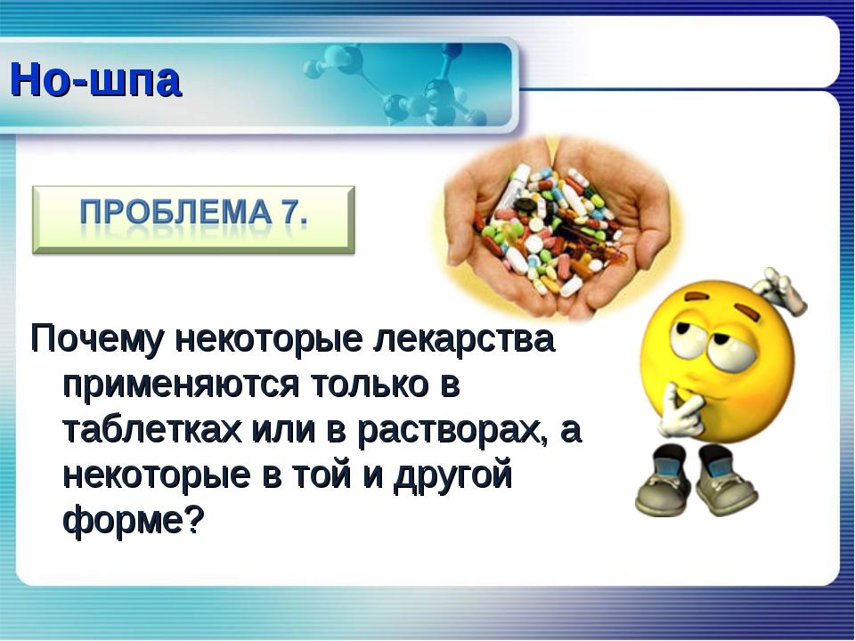 Почему некоторые лекарства применяются только в таблетках или в растворах, а...