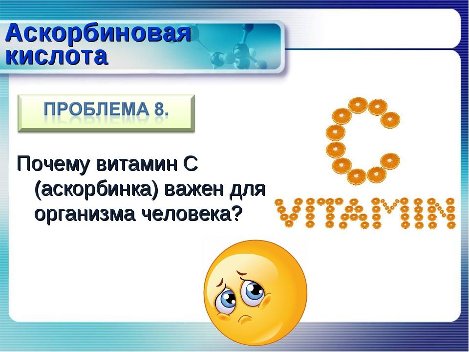 Почему витамин С (аскорбинка) важен для организма человека? Аскорбиновая кисл...